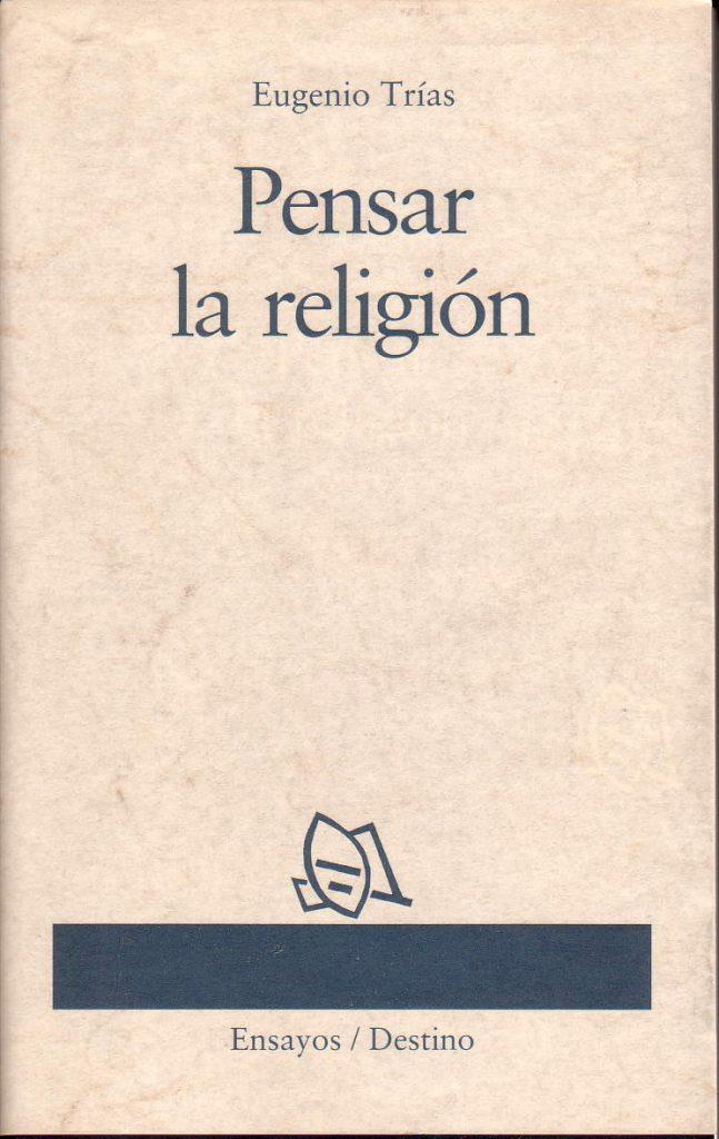 Una invitación de Eugenio Trías a pensar ese tema que en nuestros días resulta tan presente: la religión.